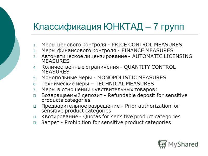 Классификация ЮНКТАД – 7 групп 1. Меры ценового контроля - PRICE CONTROL MEASURES 2. Меры финансового контроля - FINANCE MEASURES 3. Автоматическое лицензирование - AUTOMATIC LICENSING MEASURES 4. Количественные ограничения - QUANTITY CONTROL MEASURE