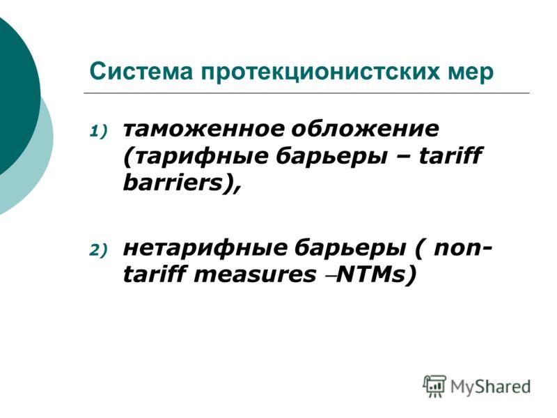 Система протекционистских мер 1) таможенное обложение (тарифные барьеры – tariff barriers), 2) нетарифные барьеры ( non- tariff measures NTMs)
