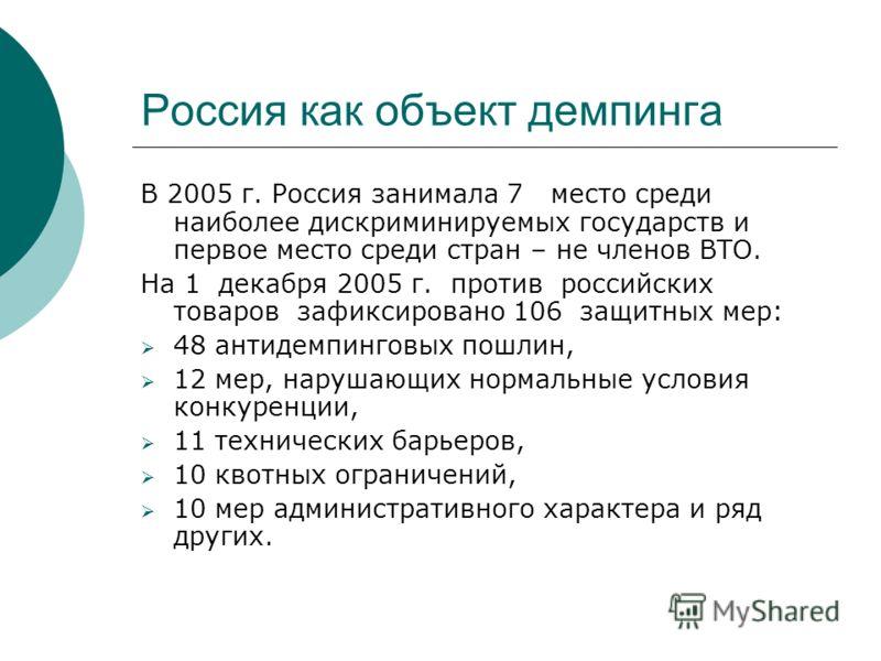 Россия как объект демпинга В 2005 г. Россия занимала 7 место среди наиболее дискриминируемых государств и первое место среди стран – не членов ВТО. На 1 декабря 2005 г. против российских товаров зафиксировано 106 защитных мер: 48 антидемпинговых пошл
