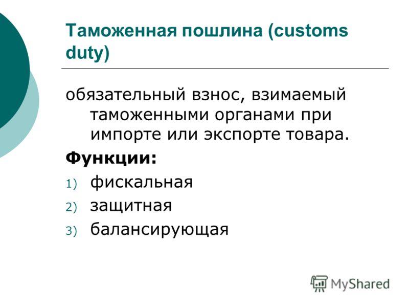 Таможенная пошлина (customs duty) обязательный взнос, взимаемый таможенными органами при импорте или экспорте товара. Функции: 1) фискальная 2) защитная 3) балансирующая