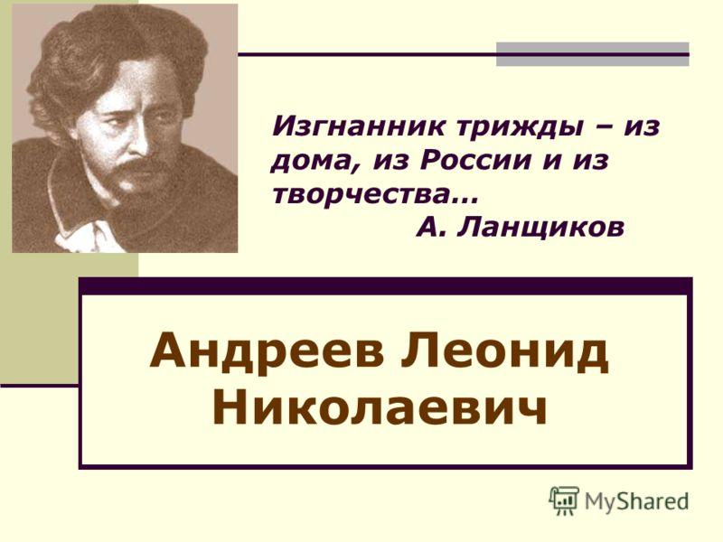 Изгнанник трижды – из дома, из России и из творчества… А. Ланщиков Андреев Леонид Николаевич