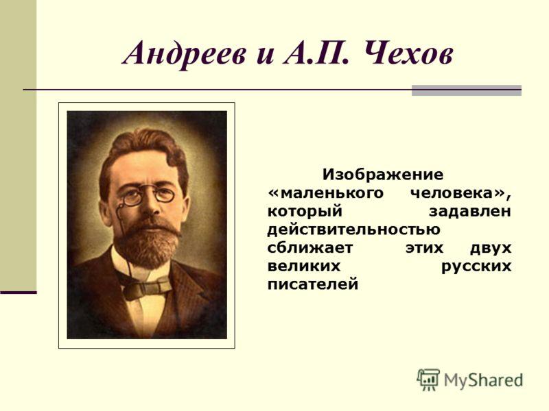 Андреев и А.П. Чехов Изображение «маленького человека», который задавлен действительностью сближает этих двух великих русских писателей