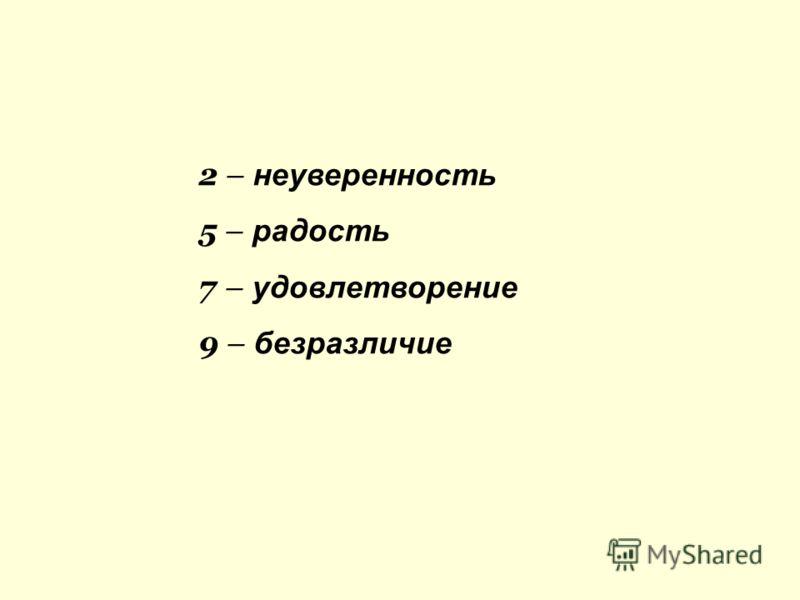 2 – неуверенность 5 – радость 7 – удовлетворение 9 – безразличие