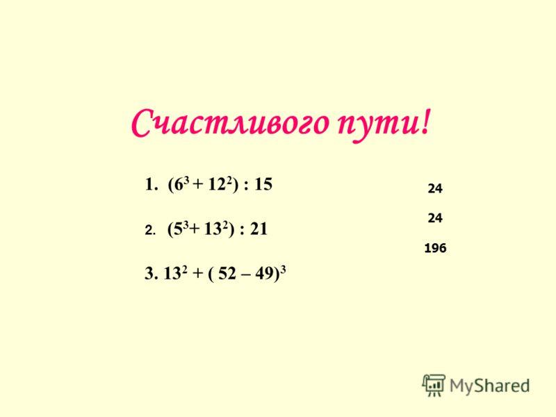 Счастливого пути! 1. (6 3 + 12 2 ) : 15 2. (5 3 + 13 2 ) : 21 3.13 2 + ( 52 – 49) 3 24 196