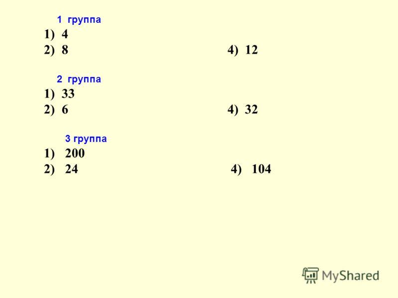 1 группа 1) 4 2) 8 4) 12 2 группа 1) 33 2) 6 4) 32 3 группа 1) 200 2) 24 4) 104