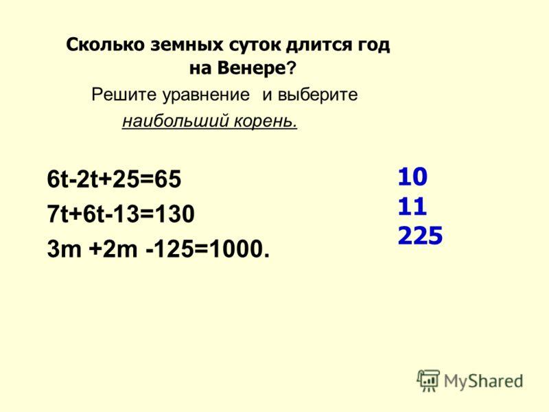 Сколько земных суток длится год на Венере ? Решите уравнение и выберите наибольший корень. 6t-2t+25=65 7t+6t-13=130 3m +2m -125=1000. 10 11 225