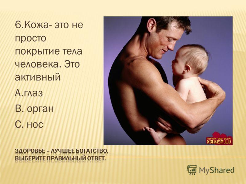 6.Кожа- это не просто покрытие тела человека. Это активный А.глаз В. орган С. нос