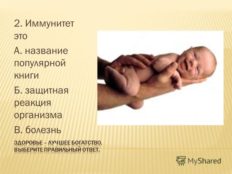 2. Иммунитет это А. название популярной книги Б. защитная реакция организма В. болезнь