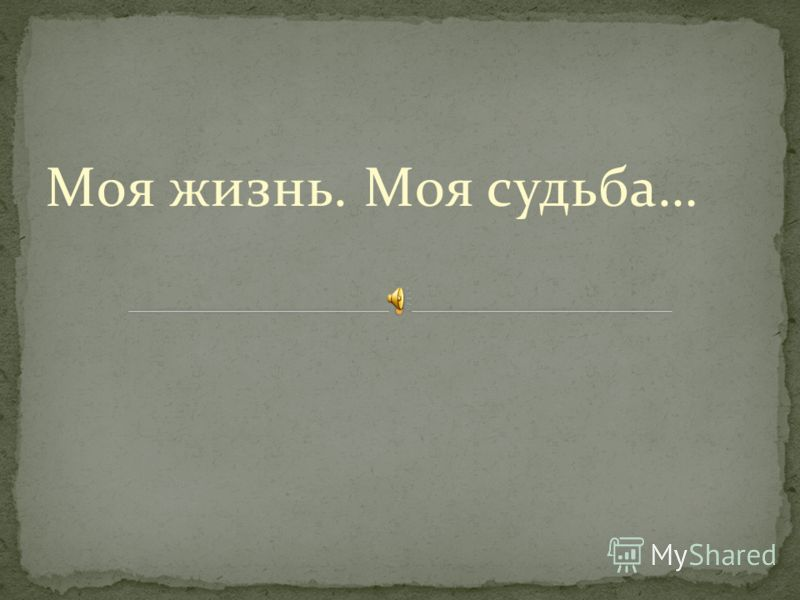 Моя жизнь. Моя судьба…