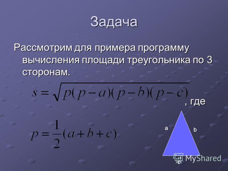 Задача Рассмотрим для примера программу вычисления площади треугольника по 3 сторонам., где, где a b c