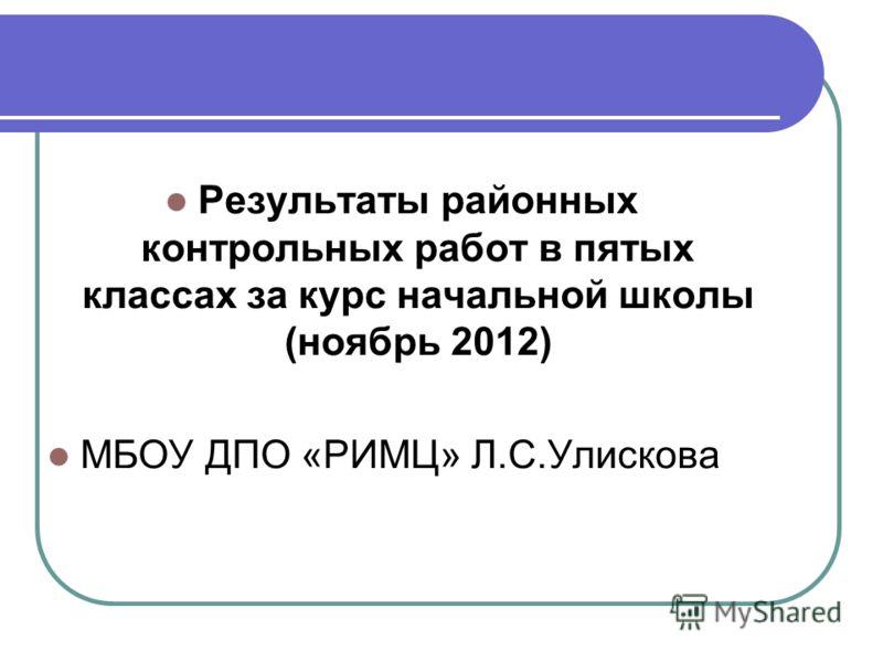 Результаты районных контрольных работ в пятых классах за курс начальной школы (ноябрь 2012) МБОУ ДПО «РИМЦ» Л.С.Улискова