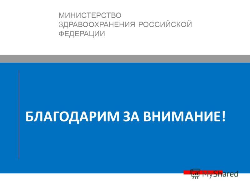 БЛАГОДАРИМ ЗА ВНИМАНИЕ! МИНИСТЕРСТВО ЗДРАВООХРАНЕНИЯ РОССИЙСКОЙ ФЕДЕРАЦИИ