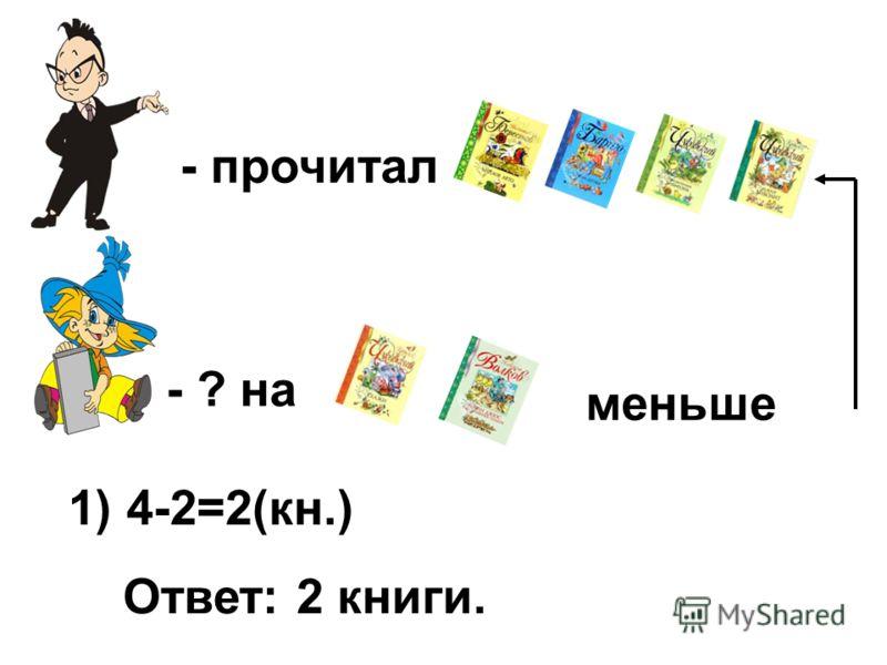 - прочитал - ? на меньше 1) 4-2=2(кн.) Ответ: 2 книги.