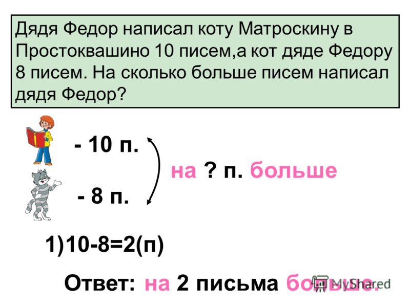 Дядя Федор написал коту Матроскину в Простоквашино 10 писем,а кот дяде Федору 8 писем. На сколько больше писем написал дядя Федор? - 10 п. - 8 п. на ? п. больше 1)10-8=2(п) Ответ: на 2 письма больше.