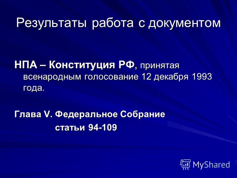 Результаты работа с документом НПА – Конституция РФ, принятая всенародным голосование 12 декабря 1993 года. Глава V. Федеральное Собрание статьи 94-109 статьи 94-109