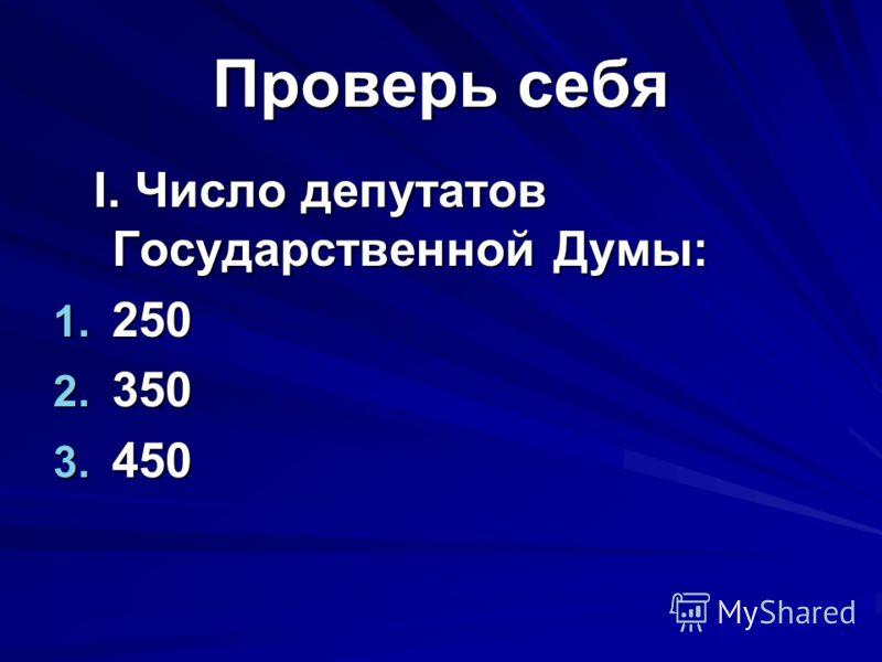 Проверь себя I. Число депутатов Государственной Думы: I. Число депутатов Государственной Думы: 1. 250 2. 350 3. 450