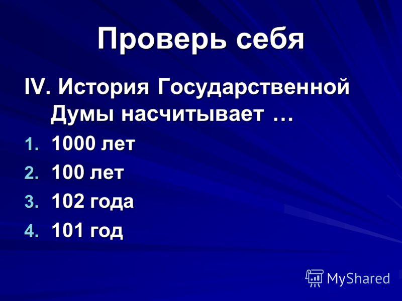 Проверь себя IV. История Государственной Думы насчитывает … 1. 1000 лет 2. 100 лет 3. 102 года 4. 101 год