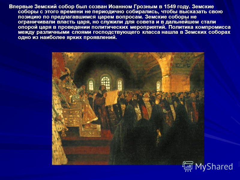 Впервые Земский собор был созван Иоанном Грозным в 1549 году. Земские соборы с этого времени не периодично собирались, чтобы высказать свою позицию по предлагавшимся царем вопросам. Земские соборы не ограничивали власть царя, но служили для совета и