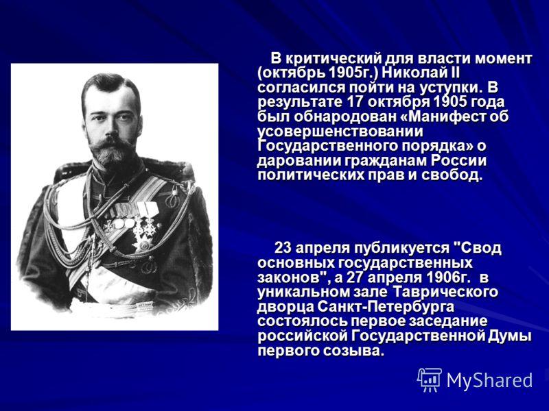 В критический для власти момент (октябрь 1905г.) Николай II согласился пойти на уступки. В результате 17 октября 1905 года был обнародован «Манифест об усовершенствовании Государственного порядка» о даровании гражданам России политических прав и своб