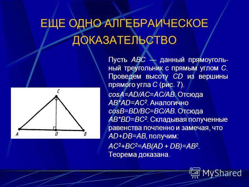 ЕЩЕ ОДНО АЛГЕБРАИЧЕСКОЕ ДОКАЗАТЕЛЬСТВО Пусть АВС данный прямоуголь ный треугольник с прямым углом С. Проведем высоту CD из вершины прямого угла С (рис. 7). соsА=AD/AC=AC/AB. Отсюда AB*AD=AC 2. Аналогично соsВ=BD/BC=BC/AB. Отсюда AB*BD=ВС 2. Складыва
