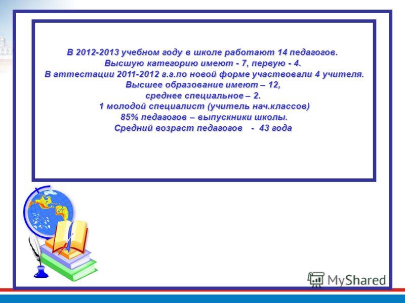 В 2012-2013 учебном году в школе работают 14 педагогов. Высшую категорию имеют - 7, первую - 4. В аттестации 2011-2012 г.г.по новой форме участвовали 4 учителя. Высшее образование имеют – 12, среднее специальное – 2. 1 молодой специалист (учитель нач