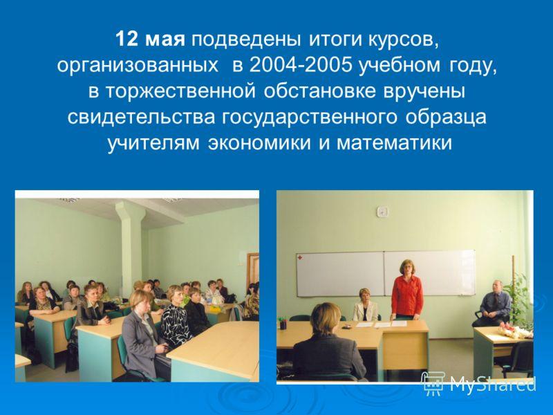 12 мая подведены итоги курсов, организованных в 2004-2005 учебном году, в торжественной обстановке вручены свидетельства государственного образца учителям экономики и математики