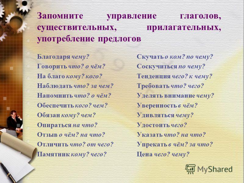Запомните управление глаголов, существительных, прилагательных, употребление предлогов Благодаря чему? Говорить что? о чём? На благо кому? кого? Наблюдать что? за чем? Напомнить что? о чём? Обеспечить кого? чем? Обязан кому? чем? Опираться на что? От