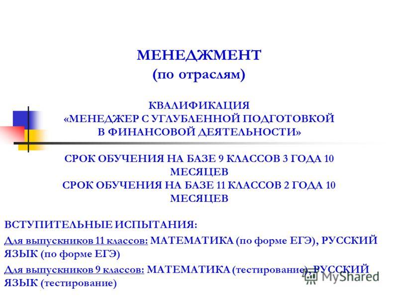 МЕНЕДЖМЕНТ (по отраслям) КВАЛИФИКАЦИЯ «МЕНЕДЖЕР С УГЛУБЛЕННОЙ ПОДГОТОВКОЙ В ФИНАНСОВОЙ ДЕЯТЕЛЬНОСТИ» СРОК ОБУЧЕНИЯ НА БАЗЕ 9 КЛАССОВ 3 ГОДА 10 МЕСЯЦЕВ СРОК ОБУЧЕНИЯ НА БАЗЕ 11 КЛАССОВ 2 ГОДА 10 МЕСЯЦЕВ ВСТУПИТЕЛЬНЫЕ ИСПЫТАНИЯ: Для выпускников 11 клас