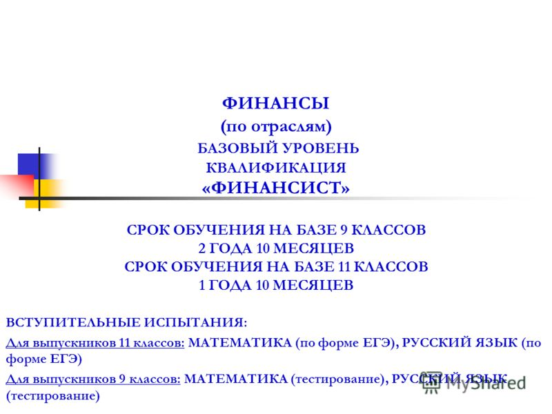 ФИНАНСЫ (по отраслям) БАЗОВЫЙ УРОВЕНЬ КВАЛИФИКАЦИЯ «ФИНАНСИСТ» СРОК ОБУЧЕНИЯ НА БАЗЕ 9 КЛАССОВ 2 ГОДА 10 МЕСЯЦЕВ СРОК ОБУЧЕНИЯ НА БАЗЕ 11 КЛАССОВ 1 ГОДА 10 МЕСЯЦЕВ ВСТУПИТЕЛЬНЫЕ ИСПЫТАНИЯ: Для выпускников 11 классов: МАТЕМАТИКА (по форме ЕГЭ), РУССКИ
