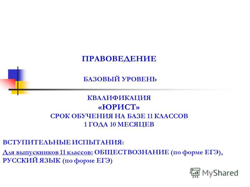 ПРАВОВЕДЕНИЕ БАЗОВЫЙ УРОВЕНЬ КВАЛИФИКАЦИЯ «ЮРИСТ» СРОК ОБУЧЕНИЯ НА БАЗЕ 11 КЛАССОВ 1 ГОДА 10 МЕСЯЦЕВ ВСТУПИТЕЛЬНЫЕ ИСПЫТАНИЯ: Для выпускников 11 классов: ОБЩЕСТВОЗНАНИЕ (по форме ЕГЭ), РУССКИЙ ЯЗЫК (по форме ЕГЭ)