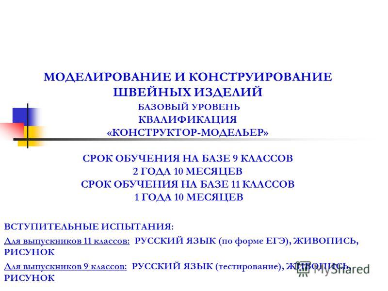 МОДЕЛИРОВАНИЕ И КОНСТРУИРОВАНИЕ ШВЕЙНЫХ ИЗДЕЛИЙ БАЗОВЫЙ УРОВЕНЬ КВАЛИФИКАЦИЯ «КОНСТРУКТОР-МОДЕЛЬЕР» СРОК ОБУЧЕНИЯ НА БАЗЕ 9 КЛАССОВ 2 ГОДА 10 МЕСЯЦЕВ СРОК ОБУЧЕНИЯ НА БАЗЕ 11 КЛАССОВ 1 ГОДА 10 МЕСЯЦЕВ ВСТУПИТЕЛЬНЫЕ ИСПЫТАНИЯ: Для выпускников 11 класс