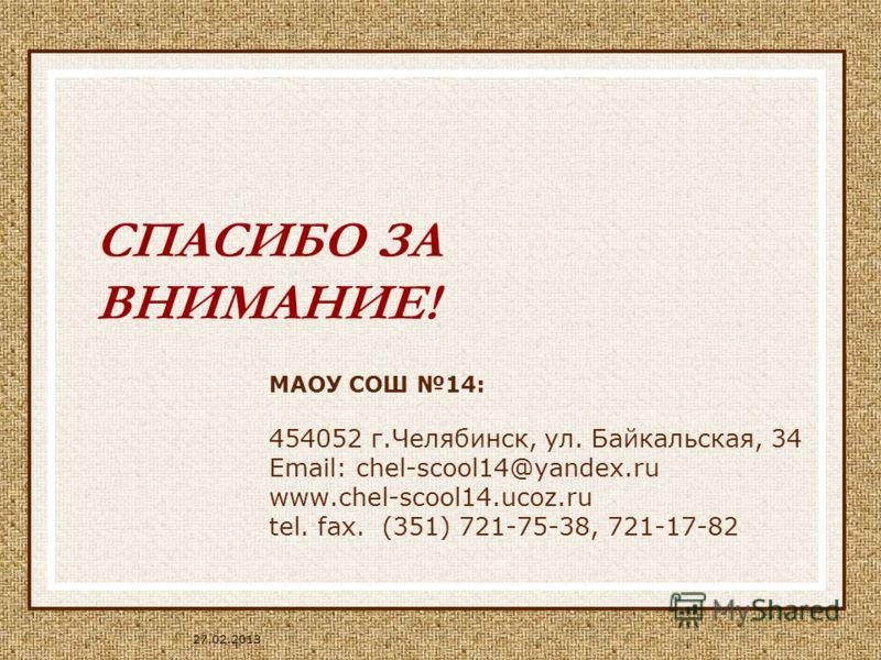 27.02.2013 СПАСИБО ЗА ВНИМАНИЕ! МАОУ СОШ 14: 454052 г.Челябинск, ул. Байкальская, 34 Email: chel-scool14@yandex.ru www.chel-scool14.ucoz.ru tel. fax. (351) 721-75-38, 721-17-82
