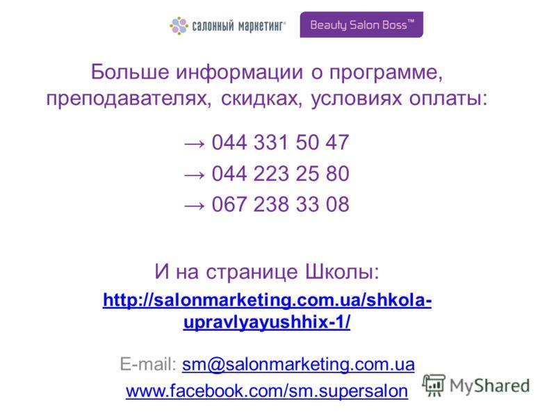 Больше информации о программе, преподавателях, скидках, условиях оплаты: 044 331 50 47 044 223 25 80 067 238 33 08 И на странице Школы: http://salonmarketing.com.ua/shkola- upravlyayushhix-1/ E-mail: sm@salonmarketing.com.uasm@salonmarketing.com.ua w