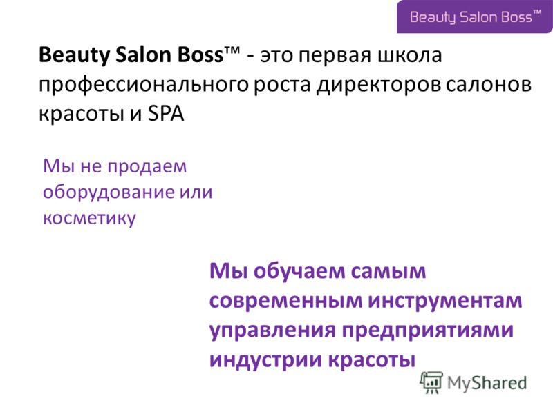 Мы не продаем оборудование или косметику Мы обучаем самым современным инструментам управления предприятиями индустрии красоты Beauty Salon Boss - это первая школа профессионального роста директоров салонов красоты и SPA