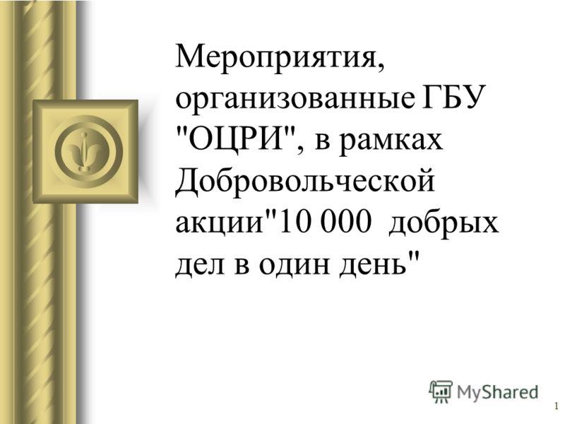 1 Мероприятия, организованные ГБУ ОЦРИ, в рамках Добровольческой акции10 000 добрых дел в один день
