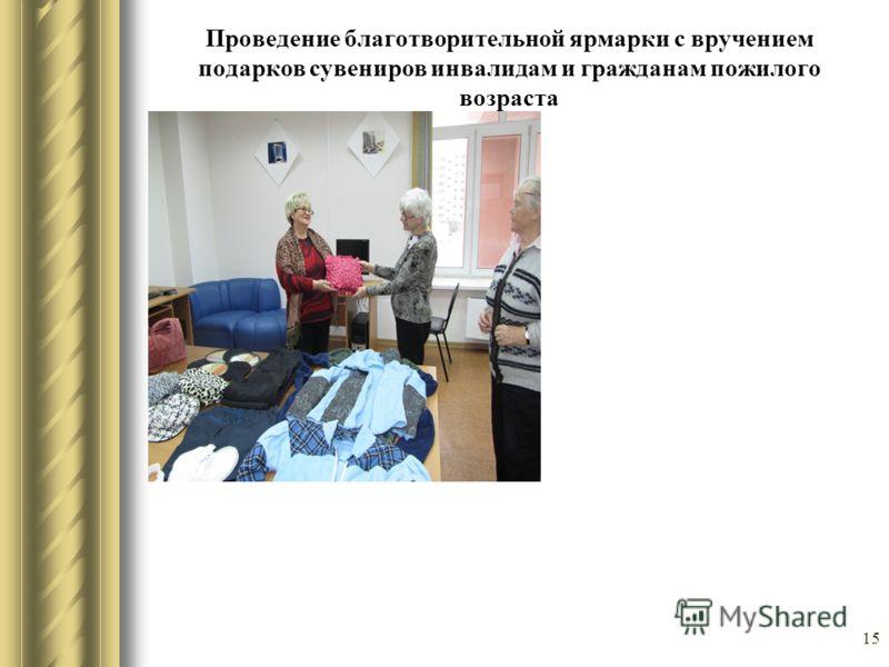 15 Проведение благотворительной ярмарки с вручением подарков сувениров инвалидам и гражданам пожилого возраста