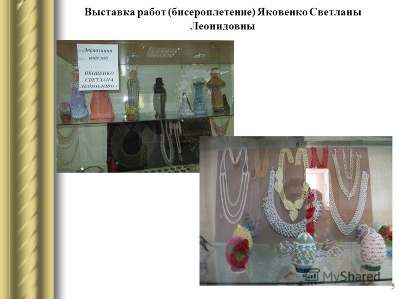5 Выставка работ (бисероплетение) Яковенко Светланы Леонидовны