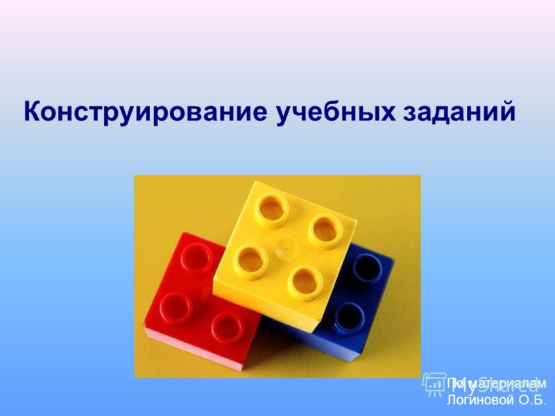 Конструирование учебных заданий По материалам Логиновой О.Б.