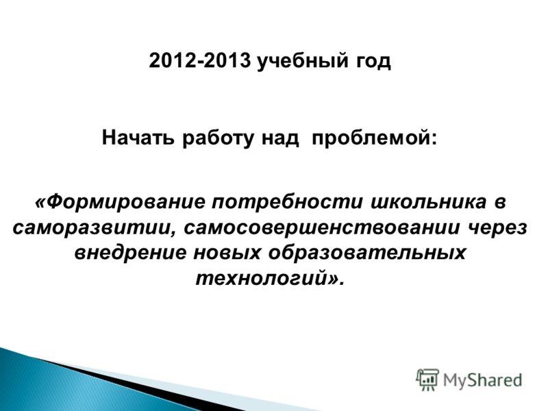 2012-2013 учебный год Начать работу над проблемой: «Формирование потребности школьника в саморазвитии, самосовершенствовании через внедрение новых образовательных технологий».