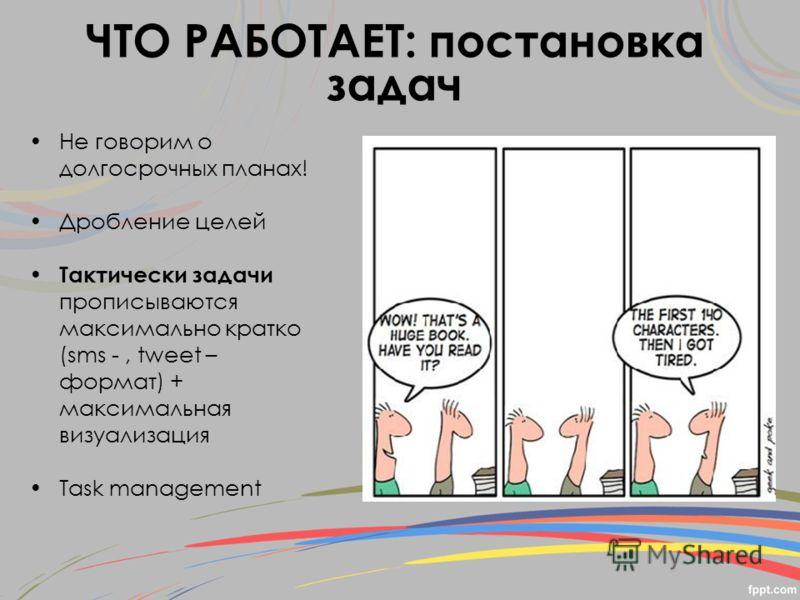 Не говорим о долгосрочных планах! Дробление целей Тактически задачи прописываются максимально кратко (sms -, tweet – формат) + максимальная визуализация Task management ЧТО РАБОТАЕТ: постановка задач