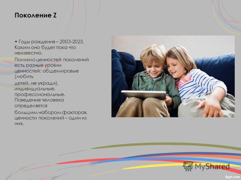 Поколение Z Годы рождения – 2003-2023. Каким оно будет пока что неизвестно. Помимо ценностей поколений есть разные уровни ценностей: общемировые (любить детей, не укради), индивидуальные, профессиональные. Поведение человека определяется большим набо
