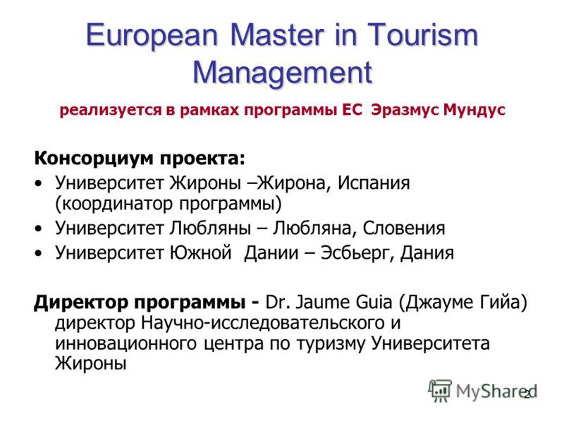 2 European Master in Tourism Management реализуется в рамках программы ЕС Эразмус Мундус Консорциум проекта: Университет Жироны –Жирона, Испания (координатор программы) Университет Любляны – Любляна, Словения Университет Южной Дании – Эсбьерг, Дания