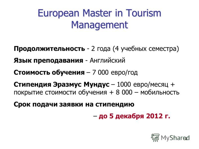 4 European Master in Tourism Management Продолжительность - 2 года (4 учебных семестра) Язык преподавания - Английский Стоимость обучения – 7 000 евро/год Стипендия Эразмус Мундус – 1000 евро/месяц + покрытие стоимости обучения + 8 000 – мобильность