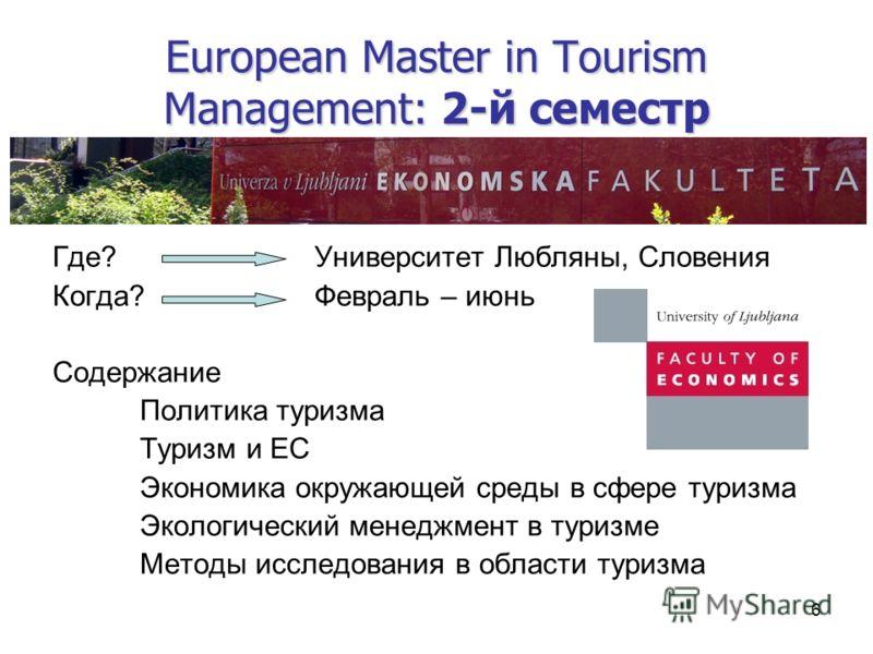 6 European Master in Tourism Management: 2-й семестр Где?Университет Любляны, Словения Когда?Февраль – июнь Содержание Политика туризма Туризм и ЕС Экономика окружающей среды в сфере туризма Экологический менеджмент в туризме Методы исследования в об