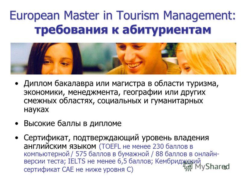 9 European Master in Tourism Мanagement: требования к абитуриентам Диплом бакалавра или магистра в области туризма, экономики, менеджмента, географии или других смежных областях, социальных и гуманитарных науках Высокие баллы в дипломе Сертификат, по