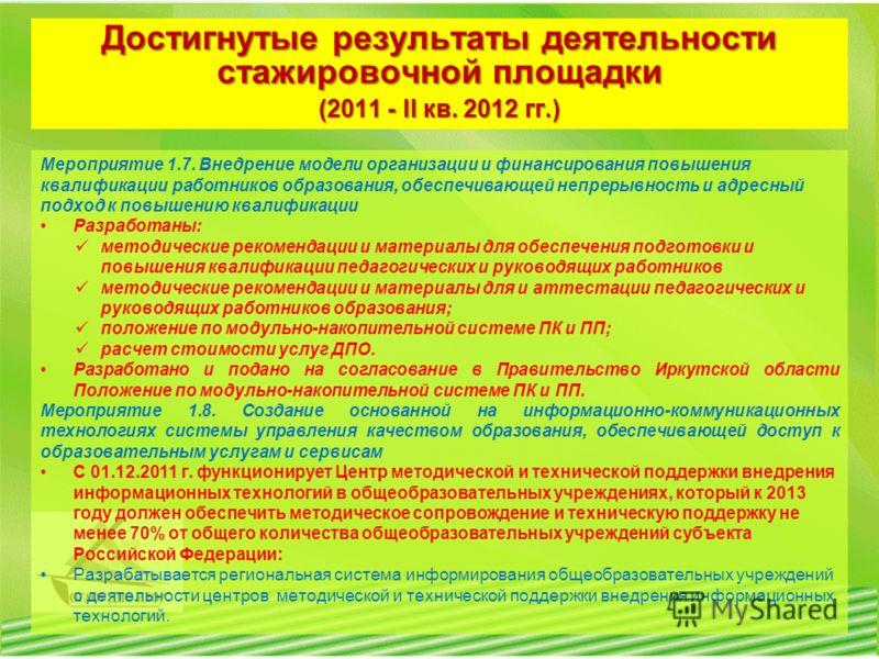 Достигнутые результаты деятельности стажировочной площадки (2011 - II кв. 2012 гг.) Мероприятие 1.7. Внедрение модели организации и финансирования повышения квалификации работников образования, обеспечивающей непрерывность и адресный подход к повышен