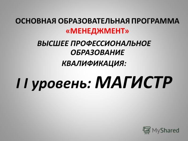 ОСНОВНАЯ ОБРАЗОВАТЕЛЬНАЯ ПРОГРАММА «МЕНЕДЖМЕНТ» ВЫСШЕЕ ПРОФЕССИОНАЛЬНОЕ ОБРАЗОВАНИЕ КВАЛИФИКАЦИЯ: I I уровень: МАГИСТР