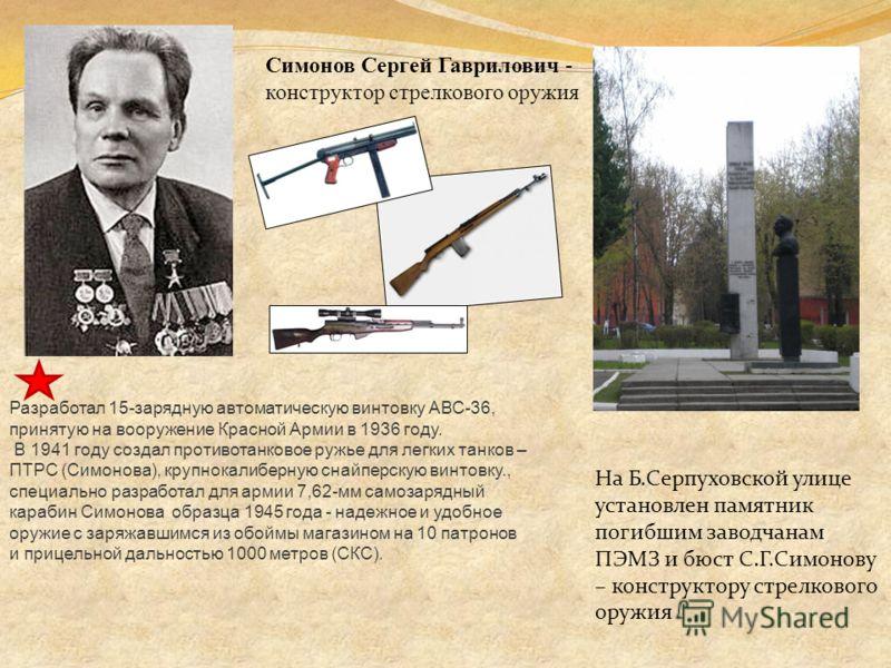 Симонов Сергей Гаврилович - конструктор стрелкового оружия Разработал 15-зарядную автоматическую винтовку АВС-36, принятую на вооружение Красной Армии в 1936 году. В 1941 году создал противотанковое ружье для легких танков – ПТРС (Симонова), крупнока