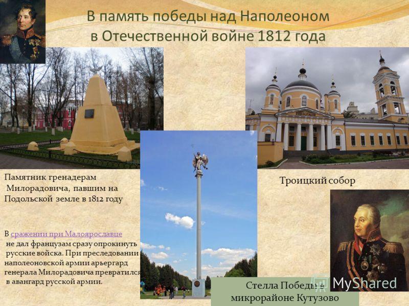 В память победы над Наполеоном в Отечественной войне 1812 года Памятник гренадерам Милорадовича, павшим на Подольской земле в 1812 году Троицкий собор Стелла Победы в микрорайоне Кутузово В сражении при Малоярославцесражении при Малоярославце не дал