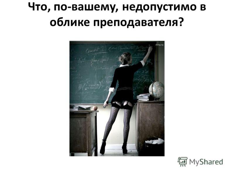 Что, по-вашему, недопустимо в облике преподавателя?